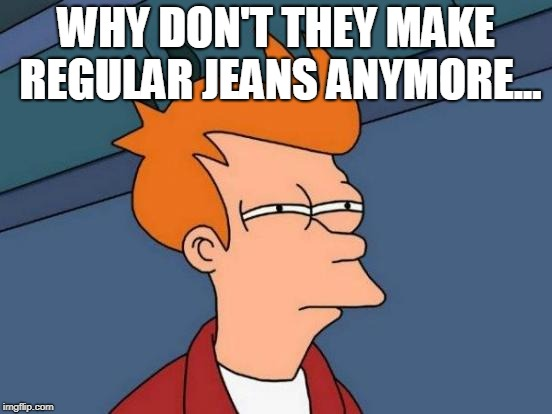 Futurama Fry Meme | WHY DON'T THEY MAKE REGULAR JEANS ANYMORE... | image tagged in memes,futurama fry | made w/ Imgflip meme maker