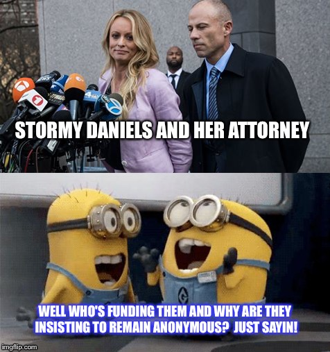 STORMY DANIELS AND HER ATTORNEY WELL WHO'S FUNDING THEM AND WHY ARE THEY INSISTING TO REMAIN ANONYMOUS?  JUST SAYIN! | image tagged in stormy daniels | made w/ Imgflip meme maker