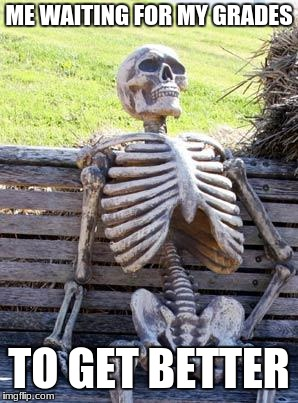 Waiting Skeleton Meme | ME WAITING FOR MY GRADES TO GET BETTER | image tagged in memes,waiting skeleton | made w/ Imgflip meme maker