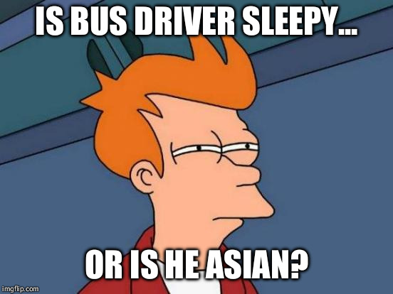 Futurama Fry Meme | IS BUS DRIVER SLEEPY... OR IS HE ASIAN? | image tagged in memes,futurama fry | made w/ Imgflip meme maker