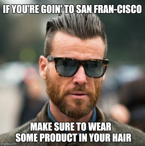 Hipsters.  Hipsters, everywhere. | IF YOU'RE GOIN' TO SAN FRAN-CISCO MAKE SURE TO WEAR   SOME PRODUCT IN YOUR HAIR | image tagged in hipster,san francisco,wrong lyrics | made w/ Imgflip meme maker