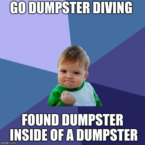 Russian dolls | GO DUMPSTER DIVING FOUND DUMPSTER INSIDE OF A DUMPSTER | image tagged in memes,success kid,dumpster,lucky,oh no | made w/ Imgflip meme maker