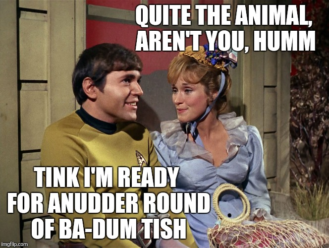 QUITE THE ANIMAL, AREN'T YOU, HUMM TINK I'M READY FOR ANUDDER ROUND OF BA-DUM TISH | made w/ Imgflip meme maker