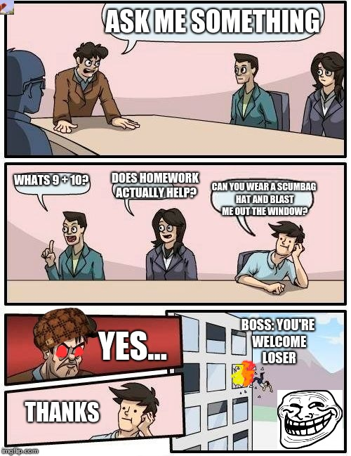 Boardroom Meeting Suggestion Meme | ASK ME SOMETHING WHATS 9 + 10? DOES HOMEWORK ACTUALLY HELP? CAN YOU WEAR A SCUMBAG HAT AND BLAST ME OUT THE WINDOW? YES... THANKS BOSS: YOU' | image tagged in memes,boardroom meeting suggestion,scumbag | made w/ Imgflip meme maker
