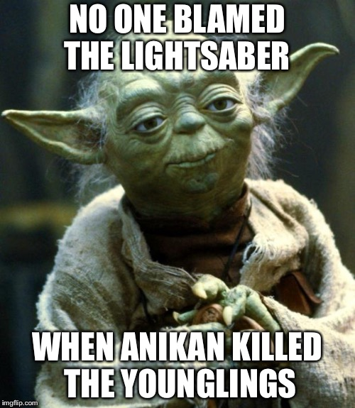 Star Wars Yoda | NO ONE BLAMED THE LIGHTSABER WHEN ANIKAN KILLED THE YOUNGLINGS | image tagged in memes,star wars yoda | made w/ Imgflip meme maker