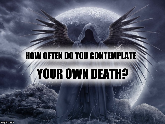 Death | HOW OFTEN DO YOU CONTEMPLATE YOUR OWN DEATH? | image tagged in death,dead,spirituality,spiritual,done | made w/ Imgflip meme maker