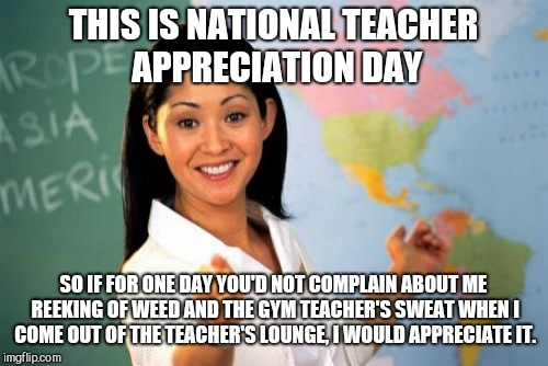 Unhelpful High School Teacher Meme | THIS IS NATIONAL TEACHER APPRECIATION DAY SO IF FOR ONE DAY YOU'D NOT COMPLAIN ABOUT ME REEKING OF WEED AND THE GYM TEACHER'S SWEAT WHEN I C | image tagged in memes,unhelpful high school teacher,national teacher appreciation day | made w/ Imgflip meme maker