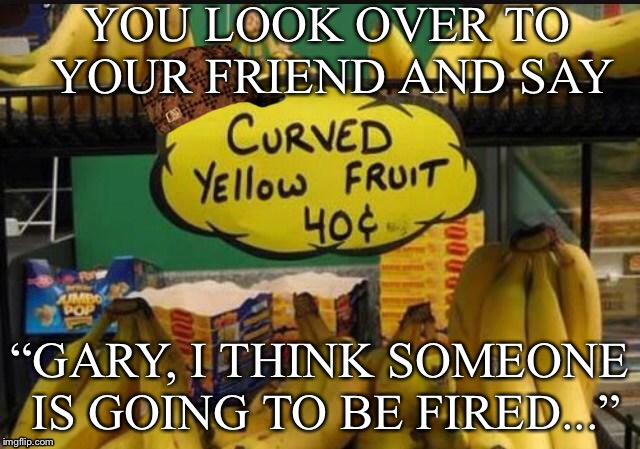 "YOU LOOK OVER TO YOUR FRIEND AND SAY ""GARY, I THINK SOMEONE IS GOING TO BE FIRED..."" 