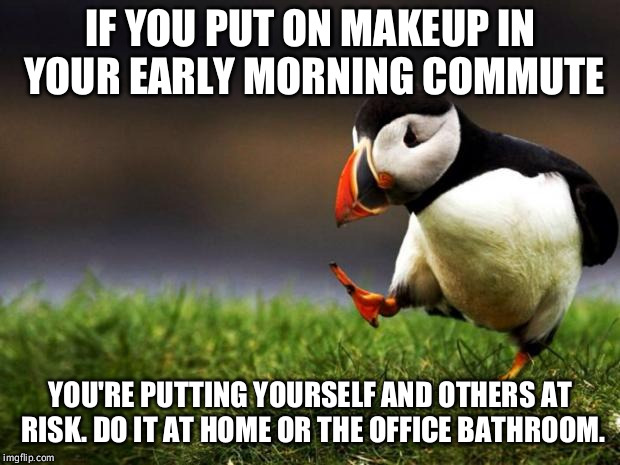 Unpopular Opinion Puffin Meme | IF YOU PUT ON MAKEUP IN YOUR EARLY MORNING COMMUTE YOU'RE PUTTING YOURSELF AND OTHERS AT RISK. DO IT AT HOME OR THE OFFICE BATHROOM. | image tagged in memes,unpopular opinion puffin,AdviceAnimals | made w/ Imgflip meme maker