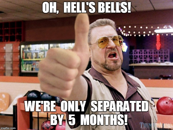 OH,  HELL'S BELLS! WE'RE  ONLY  SEPARATED  BY  5  MONTHS! | made w/ Imgflip meme maker