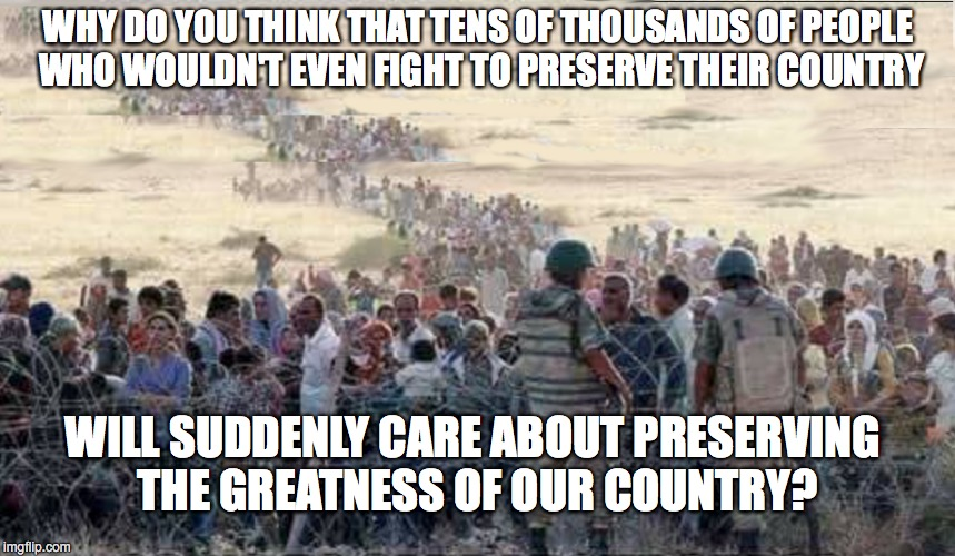 U.S.A.  U.S.A. | WHY DO YOU THINK THAT TENS OF THOUSANDS OF PEOPLE WHO WOULDN'T EVEN FIGHT TO PRESERVE THEIR COUNTRY WILL SUDDENLY CARE ABOUT PRESERVING THE  | image tagged in syrian refugees,refugees,immigrants,illegal immigration,undocumented | made w/ Imgflip meme maker