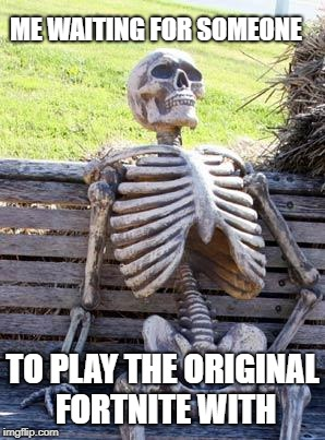 hype train | ME WAITING FOR SOMEONE TO PLAY THE ORIGINAL FORTNITE WITH | image tagged in memes,waiting skeleton,fortnite | made w/ Imgflip meme maker