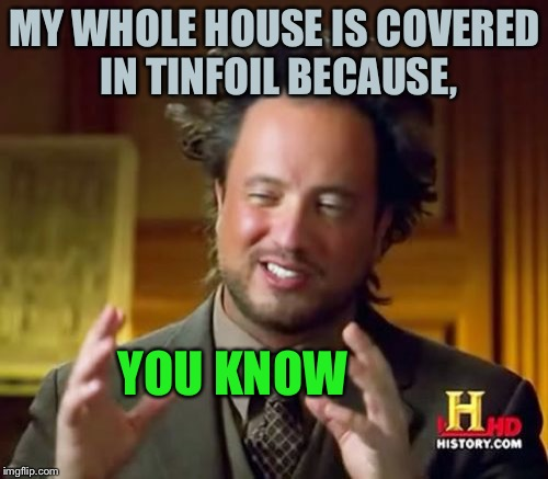 Ancient Aliens Meme | MY WHOLE HOUSE IS COVERED IN TINFOIL BECAUSE, YOU KNOW | image tagged in memes,ancient aliens | made w/ Imgflip meme maker