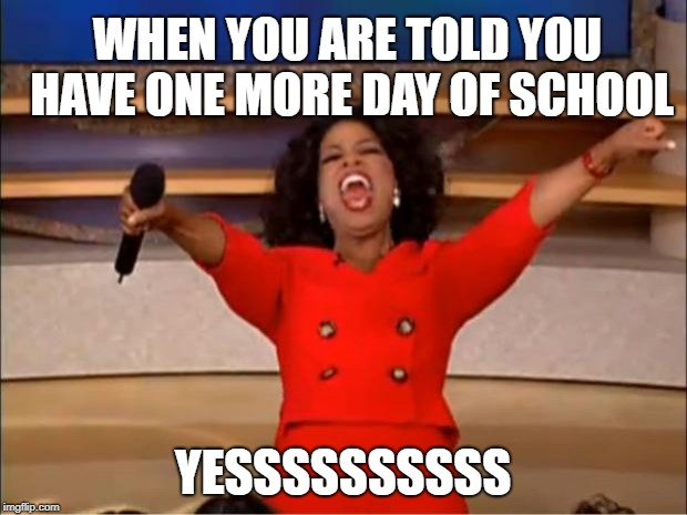 Oprah You Get A Meme | WHEN YOU ARE TOLD YOU HAVE ONE MORE DAY OF SCHOOL YESSSSSSSSSS | image tagged in memes,oprah you get a | made w/ Imgflip meme maker