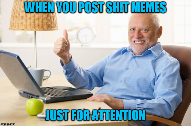 WHEN YOU POST SH!T MEMES JUST FOR ATTENTION | made w/ Imgflip meme maker