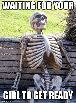 Waiting Skeleton Meme | WAITING FOR YOUR GIRL TO GET READY | image tagged in memes,waiting skeleton | made w/ Imgflip meme maker