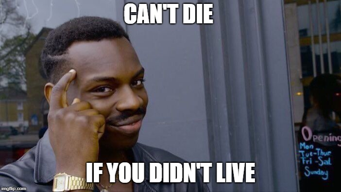 Roll Safe Think About It Meme | CAN'T DIE IF YOU DIDN'T LIVE | image tagged in memes,roll safe think about it | made w/ Imgflip meme maker