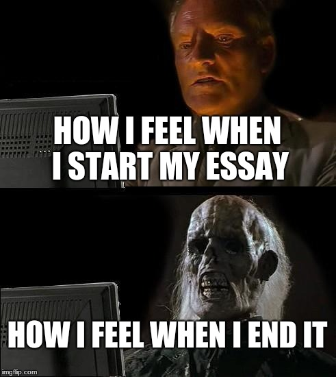 Ill Just Wait Here Meme | HOW I FEEL WHEN I START MY ESSAY HOW I FEEL WHEN I END IT | image tagged in memes,ill just wait here | made w/ Imgflip meme maker