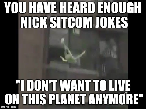 "kermit can't take anymore nick sitcoms | YOU HAVE HEARD ENOUGH NICK SITCOM JOKES ""I DON'T WANT TO LIVE ON THIS PLANET ANYMORE"" 
