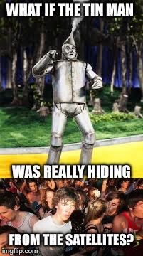 WHAT IF THE TIN MAN FROM THE SATELLITES? WAS REALLY HIDING | made w/ Imgflip meme maker