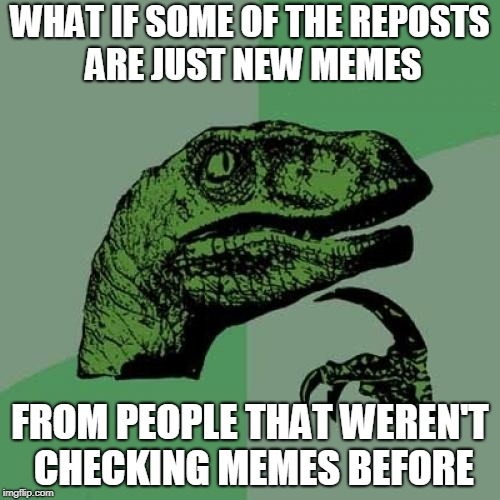 It's unlikely but there is small chance | WHAT IF SOME OF THE REPOSTS ARE JUST NEW MEMES FROM PEOPLE THAT WEREN'T CHECKING MEMES BEFORE | image tagged in memes,philosoraptor,reposts | made w/ Imgflip meme maker