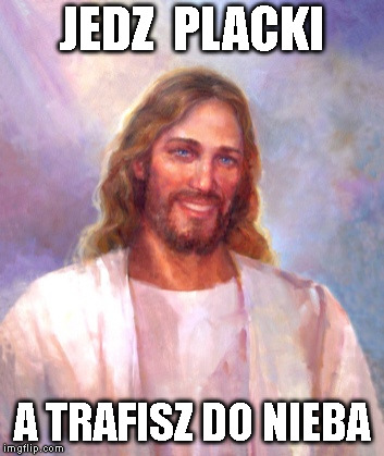 Smiling Jesus Meme | JEDZ  PLACKI A TRAFISZ DO NIEBA | image tagged in memes,smiling jesus | made w/ Imgflip meme maker