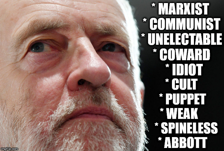Who/what is Corbyn? | * MARXIST * COMMUNIST * UNELECTABLE * COWARD    * IDIOT * CULT  * PUPPET  * WEAK       * SPINELESS * ABBOTT | image tagged in corbyn eww,party of hate,momentum logo,vote corbyn,corbyn vision,looser | made w/ Imgflip meme maker