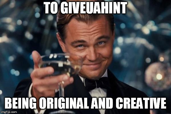 Leonardo Dicaprio Cheers Meme | TO GIVEUAHINT BEING ORIGINAL AND CREATIVE | image tagged in memes,leonardo dicaprio cheers | made w/ Imgflip meme maker