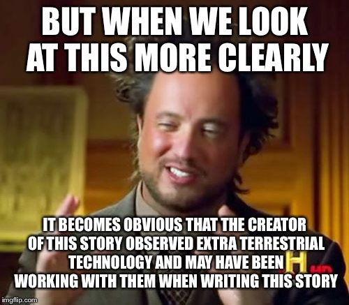 Ancient Aliens Meme | BUT WHEN WE LOOK AT THIS MORE CLEARLY IT BECOMES OBVIOUS THAT THE CREATOR OF THIS STORY OBSERVED EXTRA TERRESTRIAL TECHNOLOGY AND MAY HAVE B | image tagged in memes,ancient aliens | made w/ Imgflip meme maker