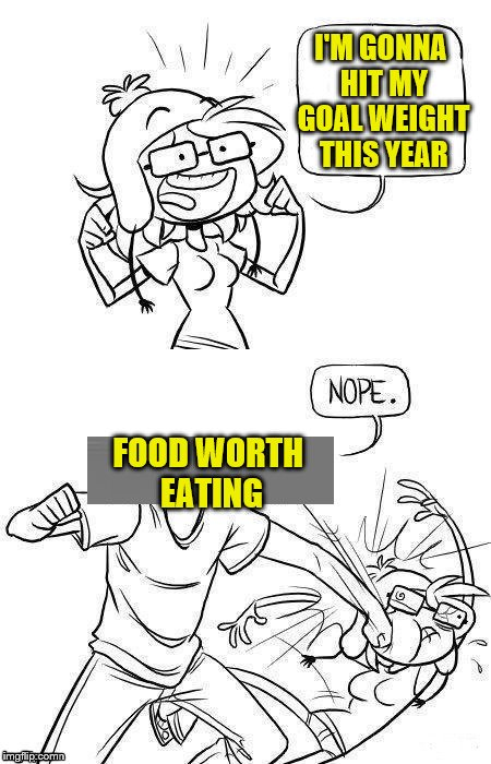 Maybe I'll try again next year.  (A DashHopes template) | I'M GONNA HIT MY GOAL WEIGHT THIS YEAR FOOD WORTH EATING | image tagged in memes,dashhopes,weight loss,weight gain,nope,food | made w/ Imgflip meme maker