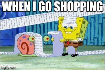Spongebob's List | WHEN I GO SHOPPING | image tagged in spongebob's list | made w/ Imgflip meme maker