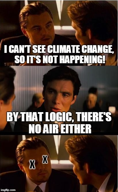 Inception Meme | I CAN'T SEE CLIMATE CHANGE, SO IT'S NOT HAPPENING! BY THAT LOGIC, THERE'S NO AIR EITHER X X | image tagged in memes,inception,science,logic,conservatives,global warming | made w/ Imgflip meme maker