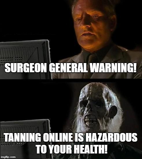 Tanning Only Is Dangerous! | SURGEON GENERAL WARNING! TANNING ONLINE IS HAZARDOUS TO YOUR HEALTH! | image tagged in memes,tanning online,surgeon general | made w/ Imgflip meme maker