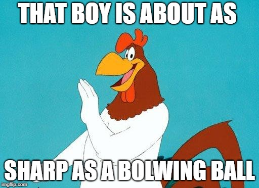 Foghorn Leghorn | THAT BOY IS ABOUT AS SHARP AS A BOLWING BALL | image tagged in foghorn leghorn | made w/ Imgflip meme maker