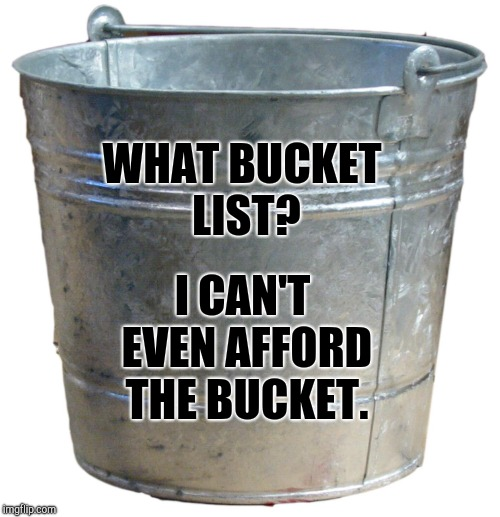 What Bucket List? | WHAT BUCKET LIST? I CAN'T EVEN AFFORD THE BUCKET. | image tagged in broke,hungry,hopeless,poor,no money,bucket list | made w/ Imgflip meme maker