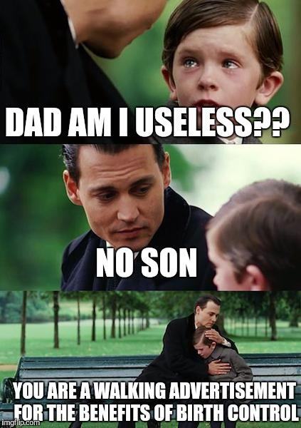 Finding Neverland Meme | DAD AM I USELESS?? NO SON YOU ARE A WALKING ADVERTISEMENT FOR THE BENEFITS OF BIRTH CONTROL | image tagged in memes,finding neverland | made w/ Imgflip meme maker