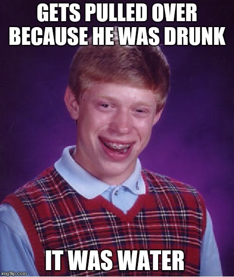 Bad Luck Brian Meme | GETS PULLED OVER BECAUSE HE WAS DRUNK IT WAS WATER | image tagged in memes,bad luck brian | made w/ Imgflip meme maker