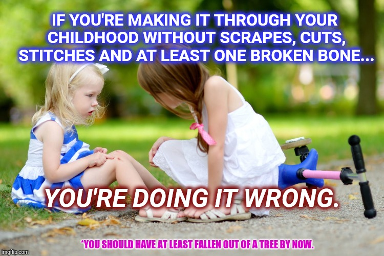 Surviving A Great Childhood. | IF YOU'RE MAKING IT THROUGH YOUR CHILDHOOD WITHOUT SCRAPES, CUTS, STITCHES AND AT LEAST ONE BROKEN BONE... YOU'RE DOING IT WRONG. *YOU SHOUL | image tagged in broken leg,doctor and patient,emergency room,fun,right in the childhood,childhood | made w/ Imgflip meme maker