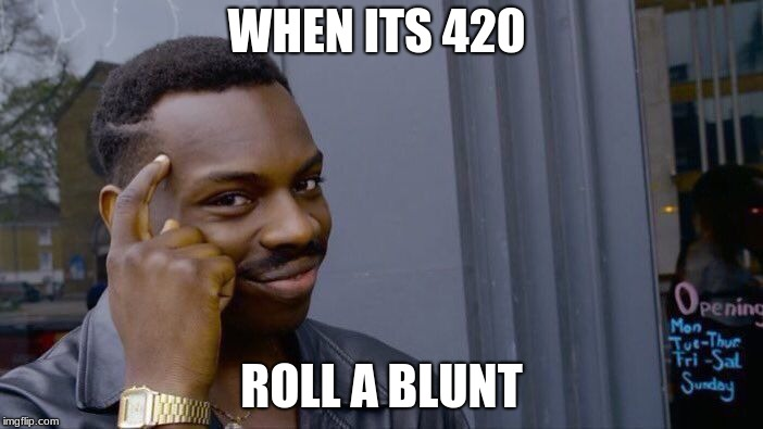 Roll Safe Think About It Meme | WHEN ITS 420 ROLL A BLUNT | image tagged in memes,roll safe think about it | made w/ Imgflip meme maker