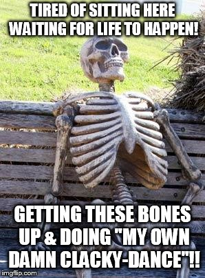 "Waiting Skeleton Meme | TIRED OF SITTING HERE WAITING FOR LIFE TO HAPPEN! GETTING THESE BONES UP & DOING ""MY OWN DAMN CLACKY-DANCE""!! 