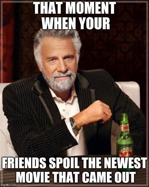 The Most Interesting Man In The World Meme | THAT MOMENT WHEN YOUR FRIENDS SPOIL THE NEWEST MOVIE THAT CAME OUT | image tagged in memes,the most interesting man in the world | made w/ Imgflip meme maker