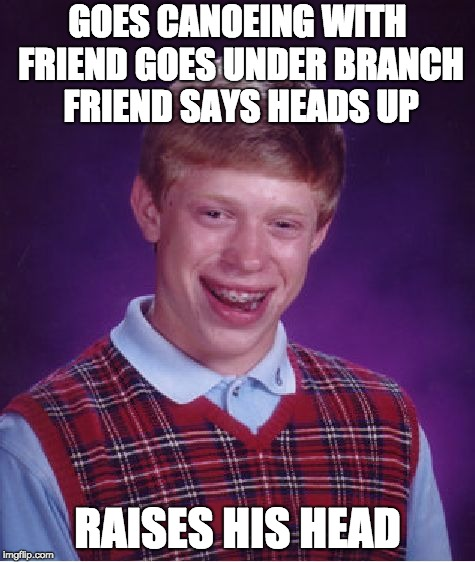 Bad Luck Brian Meme | GOES CANOEING WITH FRIEND GOES UNDER BRANCH FRIEND SAYS HEADS UP RAISES HIS HEAD | image tagged in memes,bad luck brian | made w/ Imgflip meme maker