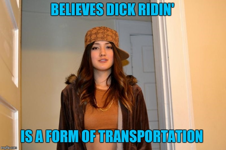 Scumbag Stephanie  | BELIEVES DICK RIDIN' IS A FORM OF TRANSPORTATION | image tagged in scumbag stephanie | made w/ Imgflip meme maker