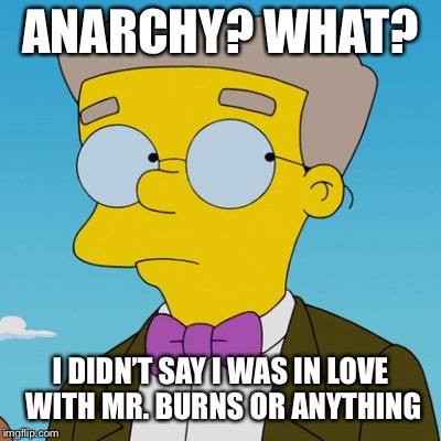 ANARCHY? WHAT? I DIDN'T SAY I WAS IN LOVE WITH MR. BURNS OR ANYTHING | made w/ Imgflip meme maker