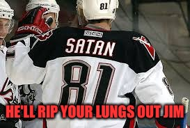 HE'LL RIP YOUR LUNGS OUT JIM | image tagged in hockey satan | made w/ Imgflip meme maker