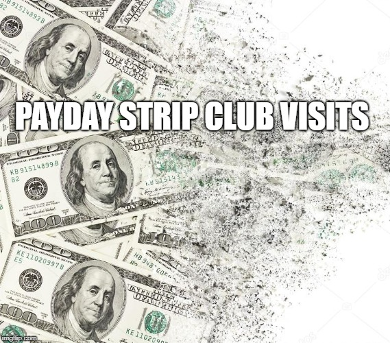 Payday Strip Club Visits | PAYDAY STRIP CLUB VISITS | image tagged in disintegration,money,strip club,payday,strippers,in da club | made w/ Imgflip meme maker