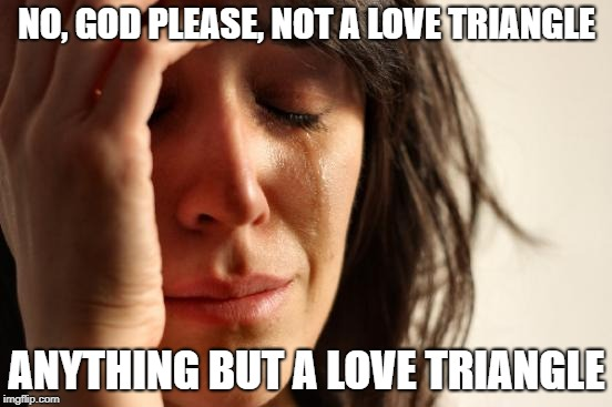 When you start watching a new show | NO, GOD PLEASE, NOT A LOVE TRIANGLE ANYTHING BUT A LOVE TRIANGLE | image tagged in memes,first world problems | made w/ Imgflip meme maker