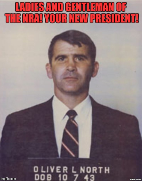 LADIES AND GENTLEMAN OF THE NRA! YOUR NEW PRESIDENT! | image tagged in oliver north mugshot,iran,nra,donald trump,gun control | made w/ Imgflip meme maker