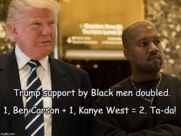 Trump support by Black men doubled. 1, Ben Carson + 1, Kanye West = 2. Ta-da! | image tagged in donald trump kanye west | made w/ Imgflip meme maker