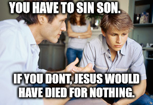 Dad and son | YOU HAVE TO SIN SON. IF YOU DONT, JESUS WOULD HAVE DIED FOR NOTHING. | image tagged in dad and son | made w/ Imgflip meme maker